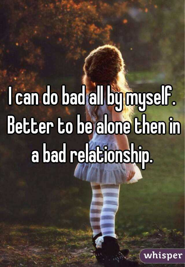 I can do bad all by myself. Better to be alone then in a bad relationship.