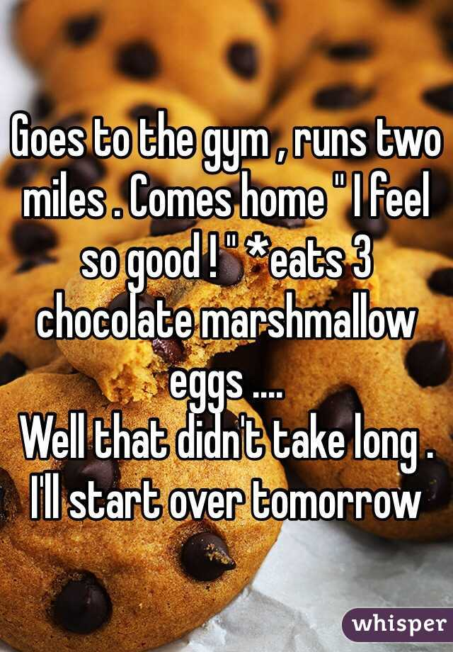 """Goes to the gym , runs two miles . Comes home """" I feel so good ! """" *eats 3 chocolate marshmallow eggs ....  Well that didn't take long .  I'll start over tomorrow"""