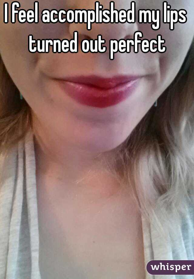 I feel accomplished my lips turned out perfect