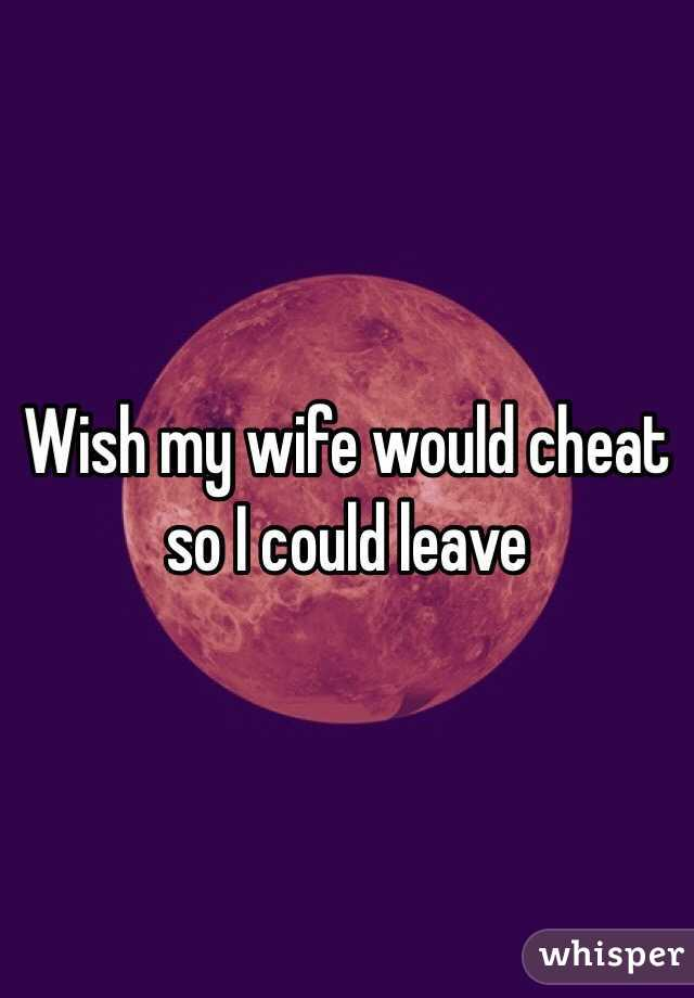 Wish my wife would cheat so I could leave