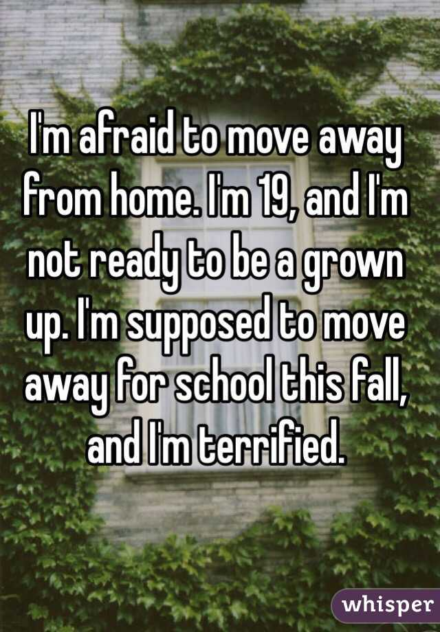 I'm afraid to move away from home. I'm 19, and I'm not ready to be a grown up. I'm supposed to move away for school this fall, and I'm terrified.