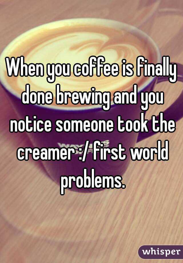 When you coffee is finally done brewing and you notice someone took the creamer :/ first world problems.