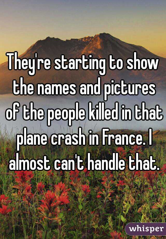 They're starting to show the names and pictures of the people killed in that plane crash in France. I almost can't handle that.