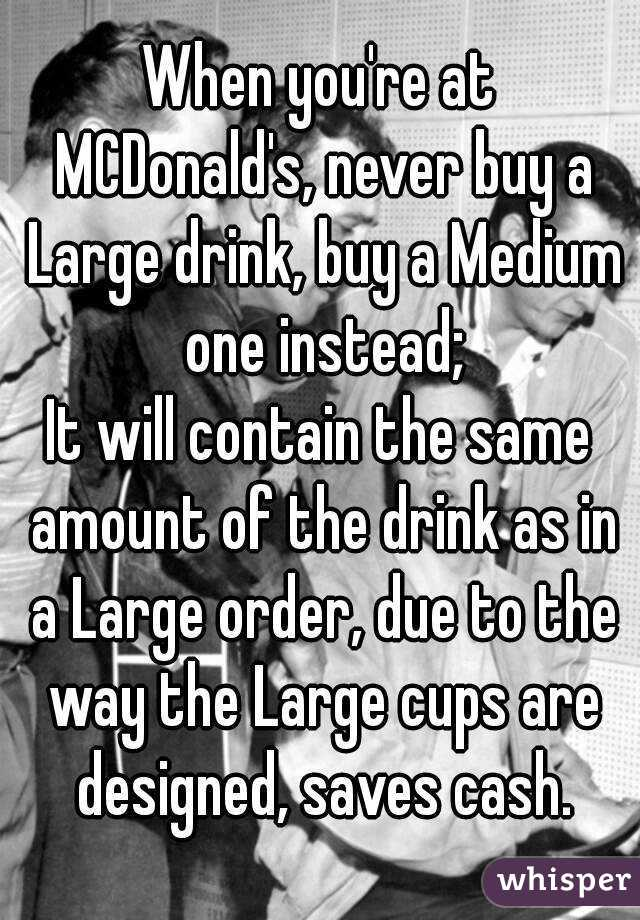 When you're at MCDonald's, never buy a Large drink, buy a Medium one instead; It will contain the same amount of the drink as in a Large order, due to the way the Large cups are designed, saves cash.