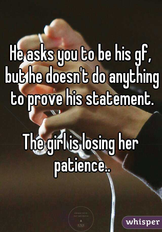 He asks you to be his gf, but he doesn't do anything to prove his statement.  The girl is losing her patience..