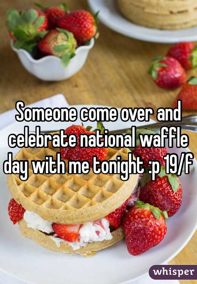 Someone come over and celebrate national waffle day with me tonight :p 19/f