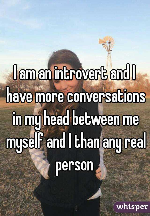 I am an introvert and I have more conversations in my head between me myself and I than any real person