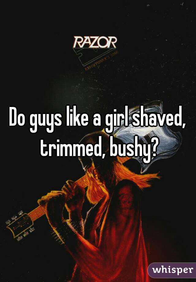Do guys like a girl shaved, trimmed, bushy?