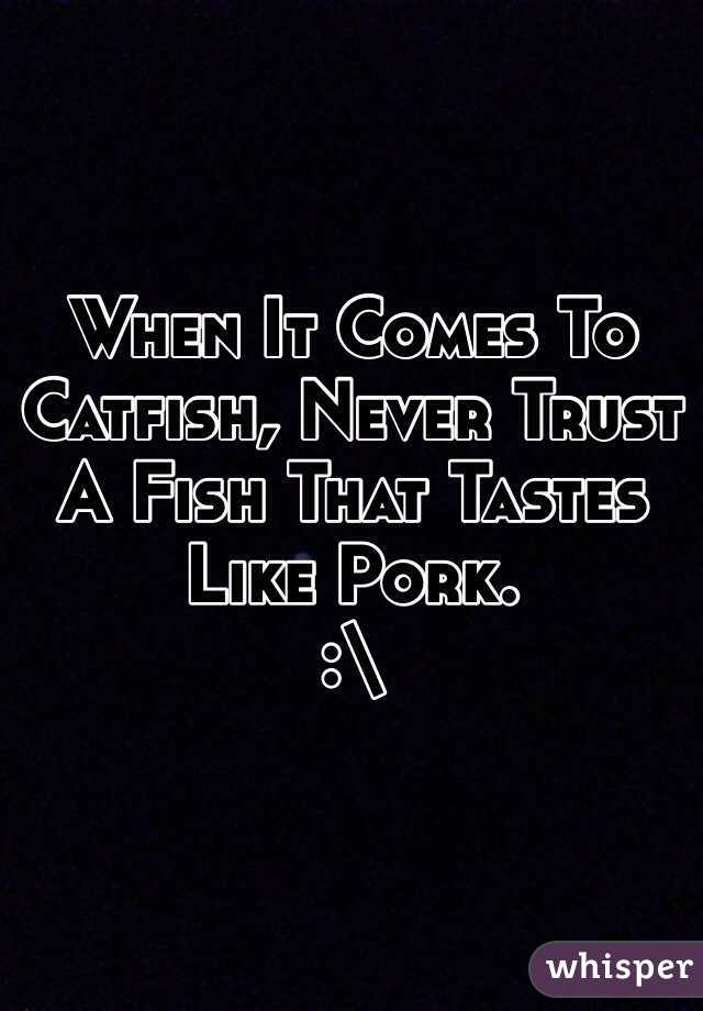 When It Comes To Catfish, Never Trust A Fish That Tastes Like Pork. :\