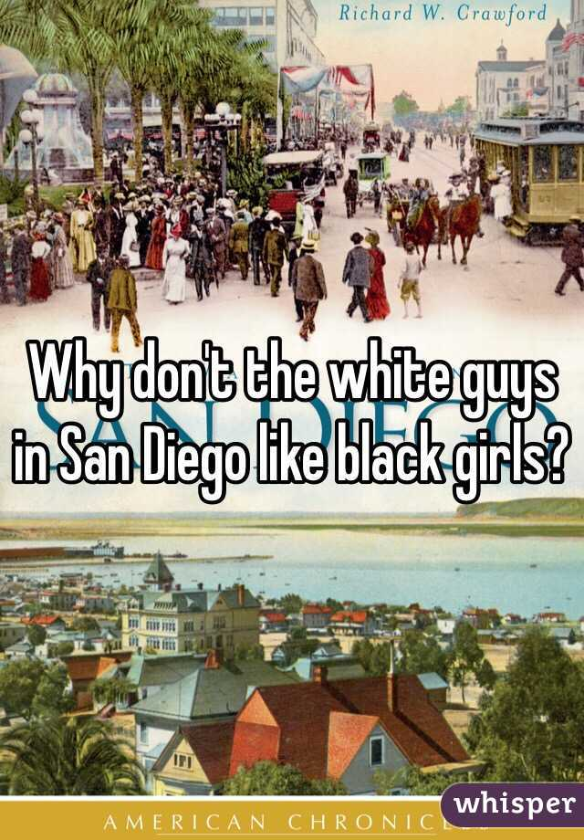 Why don't the white guys in San Diego like black girls?