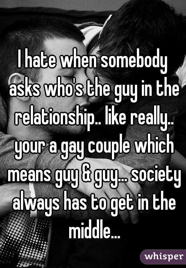 I hate when somebody asks who's the guy in the relationship.. like really.. your a gay couple which means guy & guy... society always has to get in the middle...