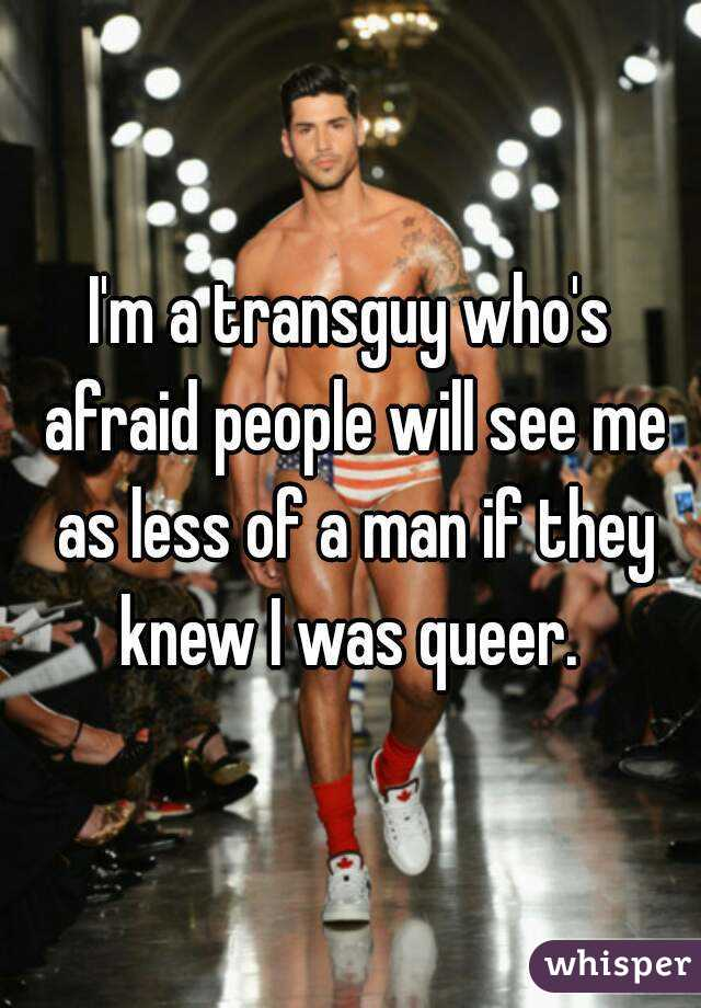 I'm a transguy who's afraid people will see me as less of a man if they knew I was queer.