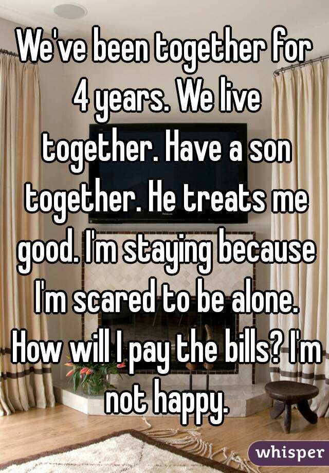 We've been together for 4 years. We live together. Have a son together. He treats me good. I'm staying because I'm scared to be alone. How will I pay the bills? I'm not happy.