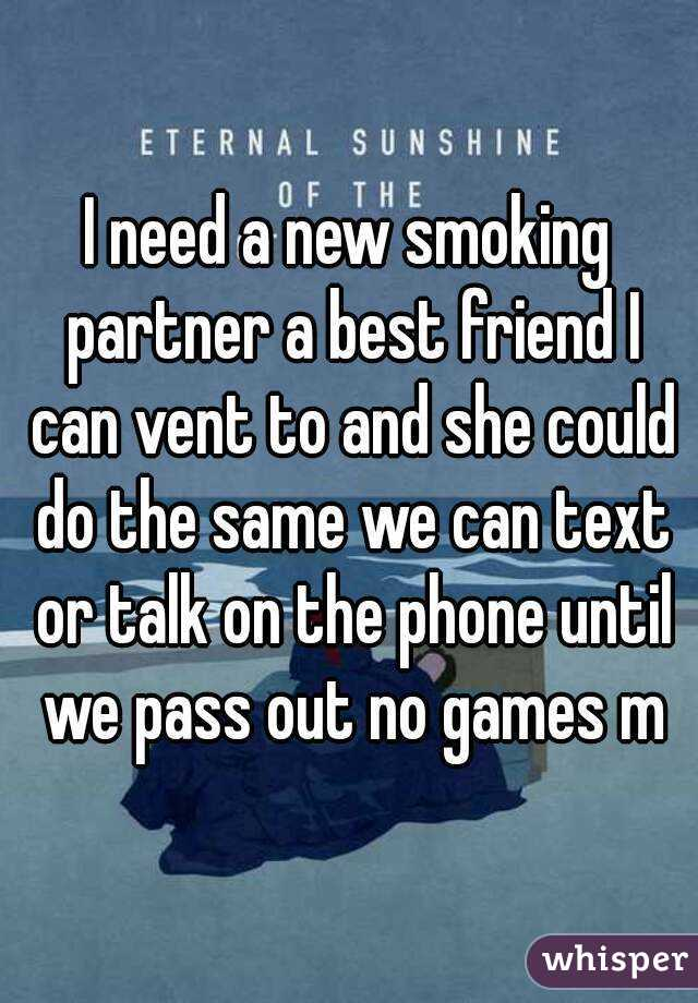 I need a new smoking partner a best friend I can vent to and she could do the same we can text or talk on the phone until we pass out no games m