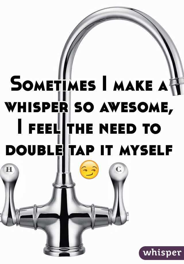Sometimes I make a whisper so awesome, I feel the need to double tap it myself 😏