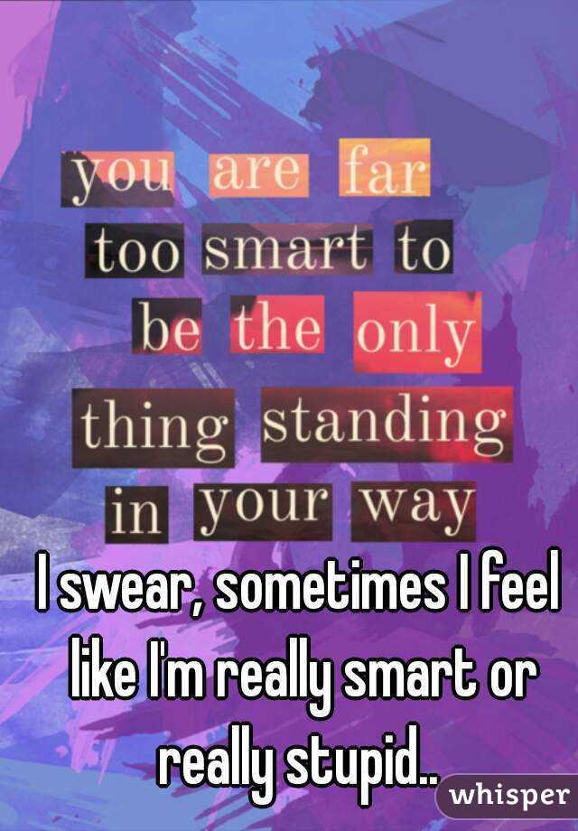 I swear, sometimes I feel like I'm really smart or really stupid..