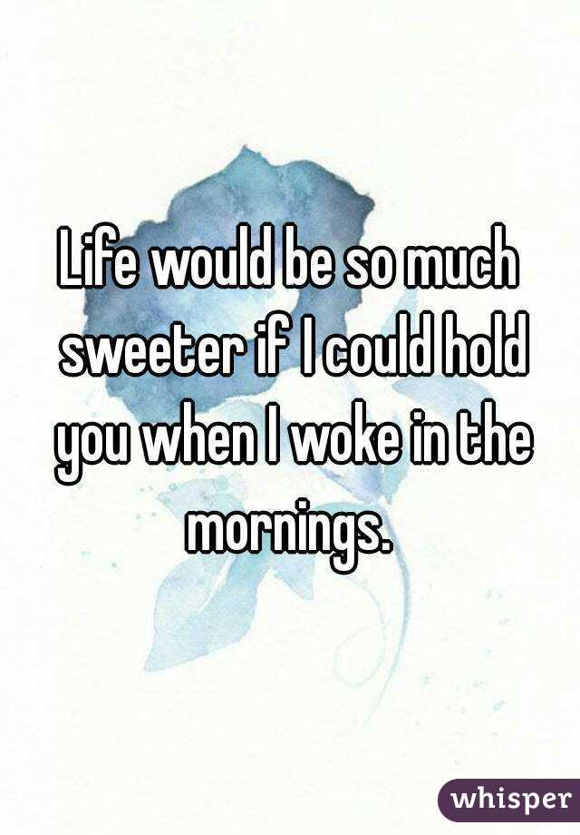 Life would be so much sweeter if I could hold you when I woke in the mornings.