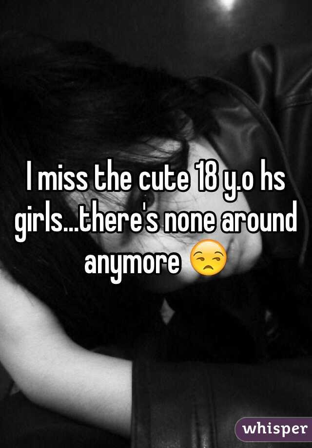 I miss the cute 18 y.o hs girls...there's none around anymore 😒