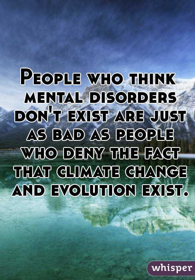 People who think mental disorders don't exist are just as bad as people who deny the fact that climate change and evolution exist.