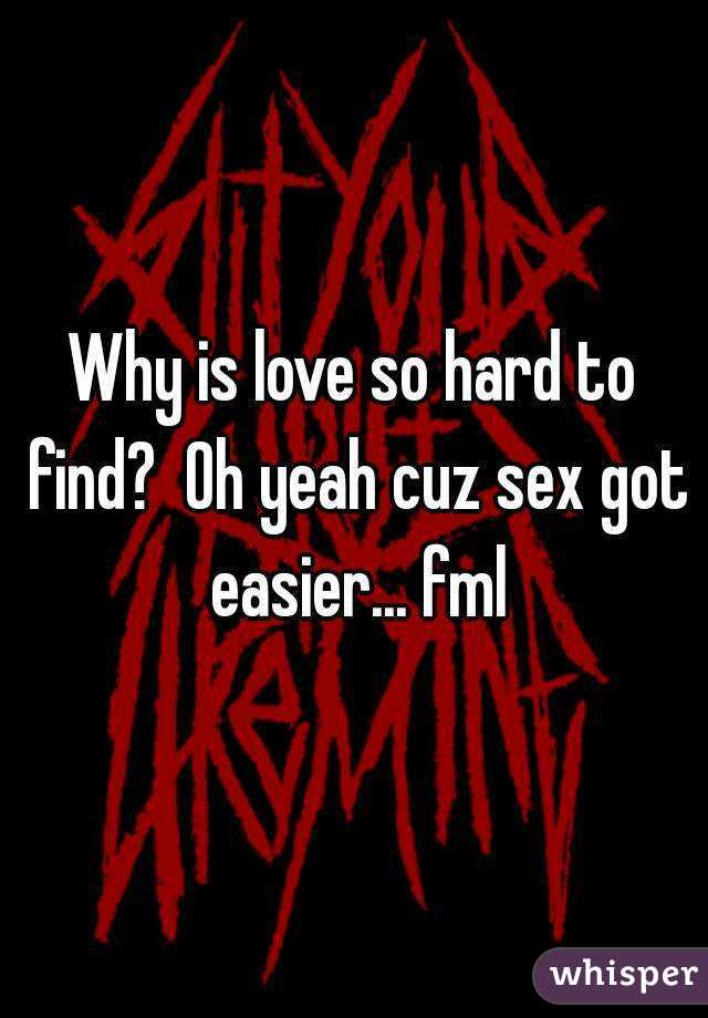 Why is love so hard to find?  Oh yeah cuz sex got easier... fml