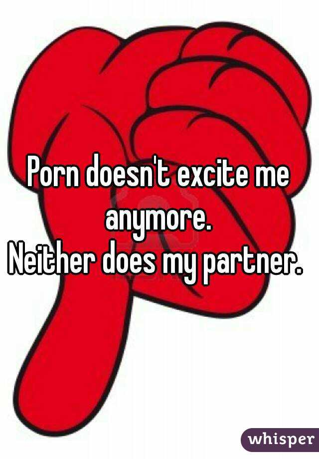 Porn doesn't excite me anymore.  Neither does my partner.