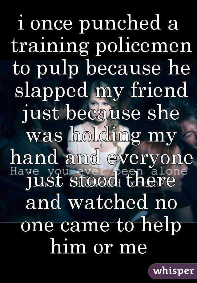i once punched a training policemen to pulp because he slapped my friend just because she was holding my hand and everyone just stood there and watched no one came to help him or me