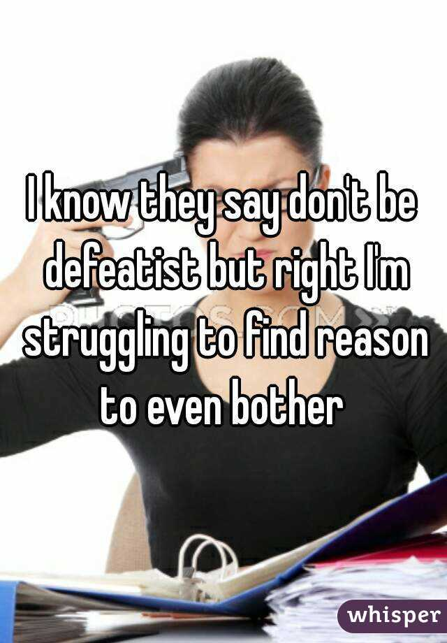 I know they say don't be defeatist but right I'm struggling to find reason to even bother