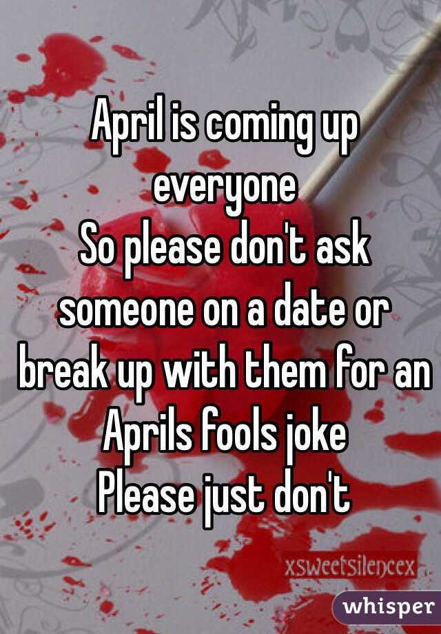 April is coming up everyone So please don't ask someone on a date or break up with them for an Aprils fools joke Please just don't