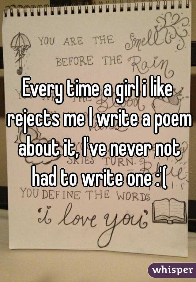 Every time a girl i like rejects me I write a poem about it, I've never not had to write one :'(