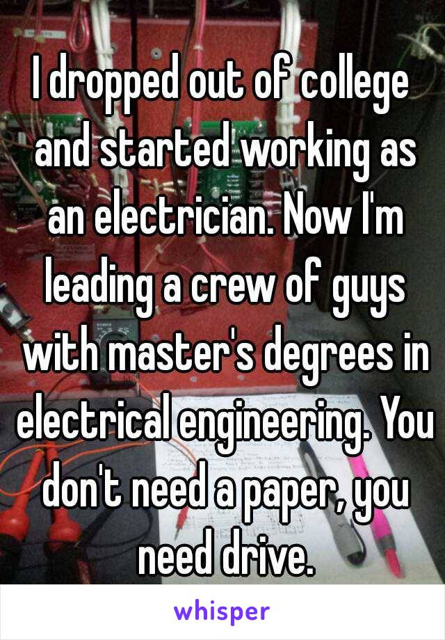 I dropped out of college and started working as an electrician. Now I'm leading a crew of guys with master's degrees in electrical engineering. You don't need a paper, you need drive.