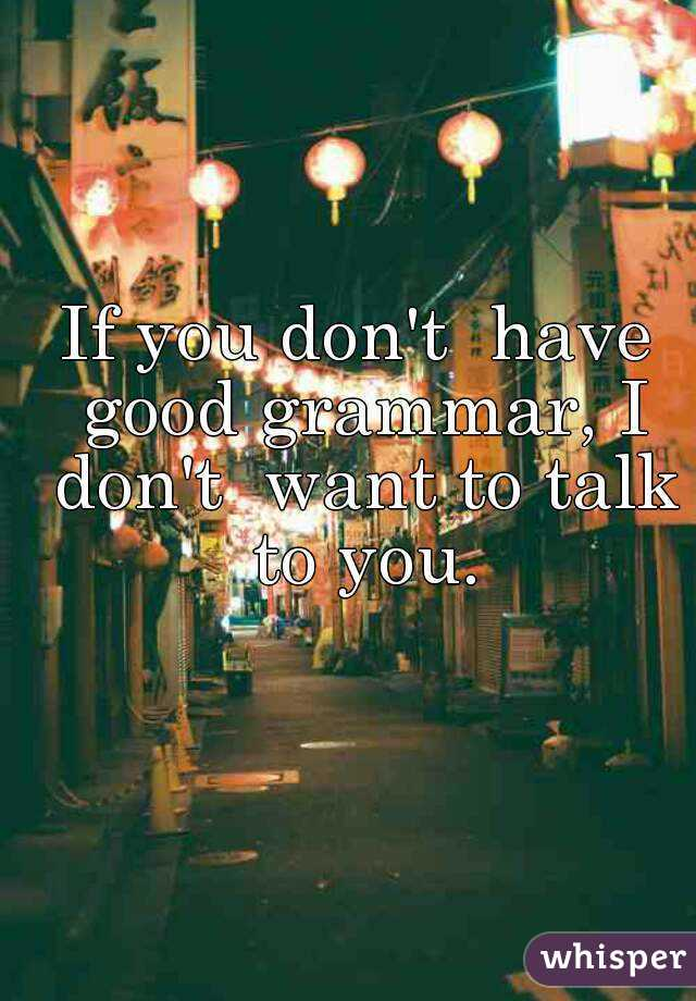 If you don't  have good grammar, I don't  want to talk to you.