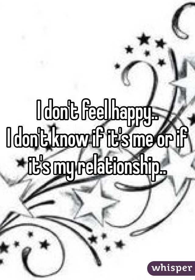 I don't feel happy..  I don't know if it's me or if it's my relationship..