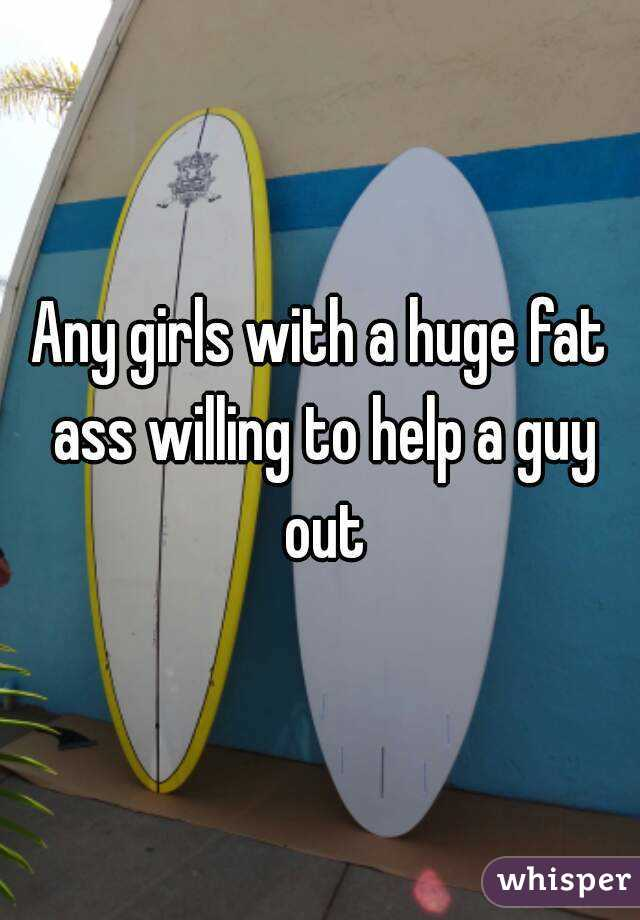 Any girls with a huge fat ass willing to help a guy out