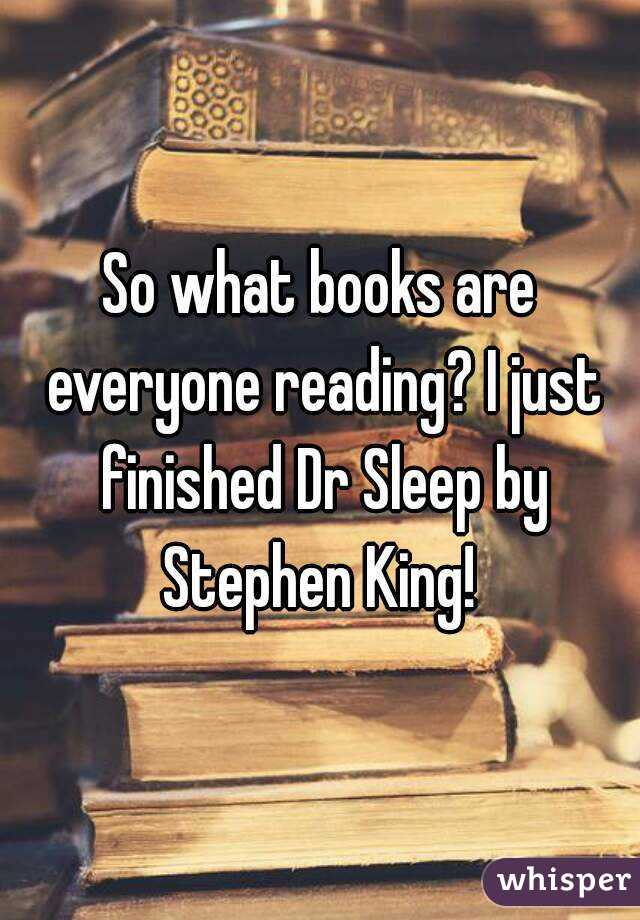So what books are everyone reading? I just finished Dr Sleep by Stephen King!