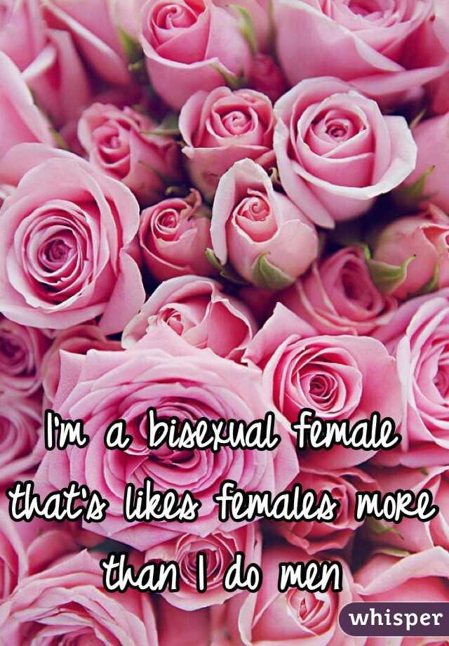 I'm a bisexual female that's likes females more than I do men