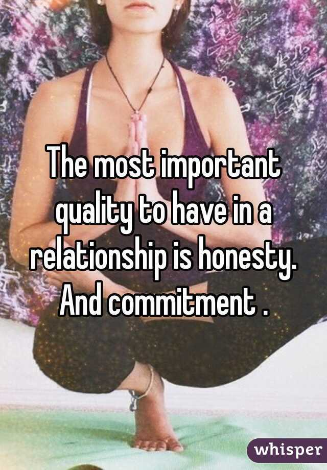 The most important quality to have in a relationship is honesty. And commitment .