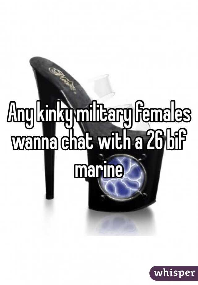 Any kinky military females wanna chat with a 26 bif marine