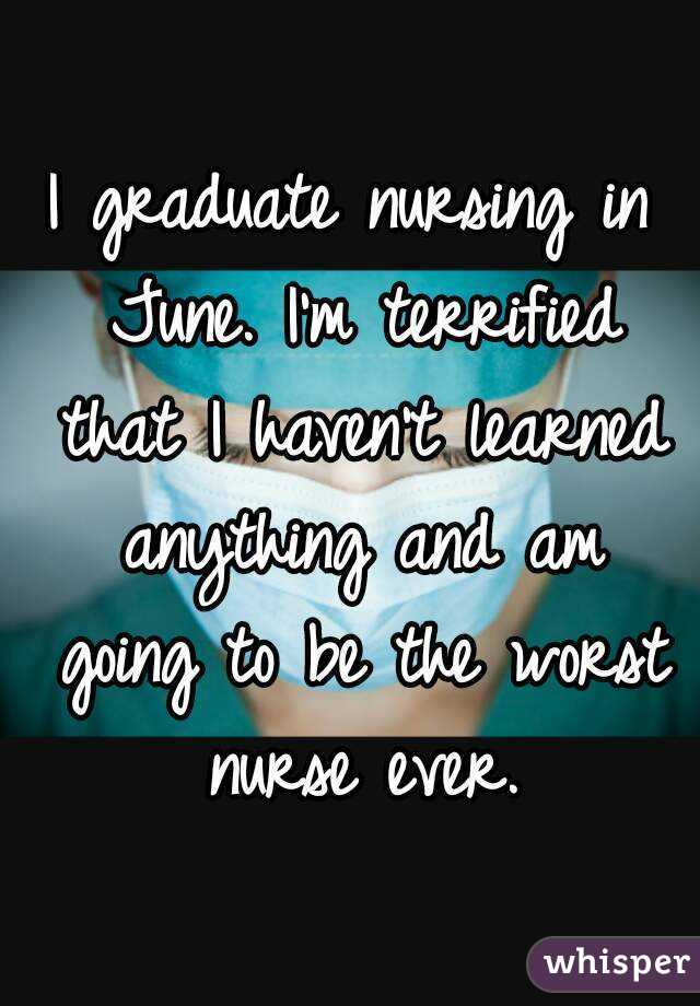 I graduate nursing in June. I'm terrified that I haven't learned anything and am going to be the worst nurse ever.