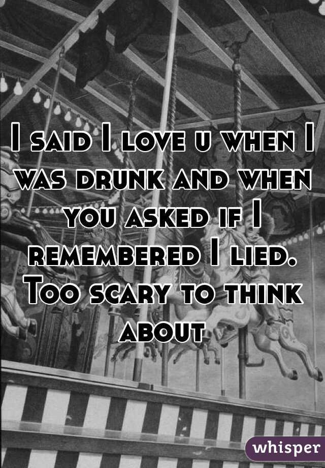 I said I love u when I was drunk and when you asked if I remembered I lied.    Too scary to think about