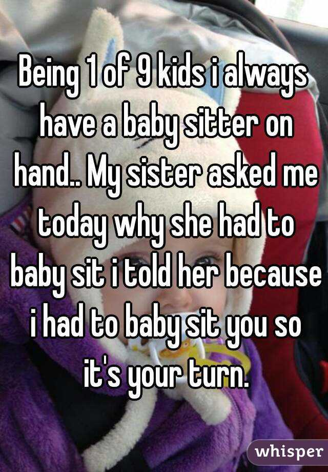Being 1 of 9 kids i always have a baby sitter on hand.. My sister asked me today why she had to baby sit i told her because i had to baby sit you so it's your turn.
