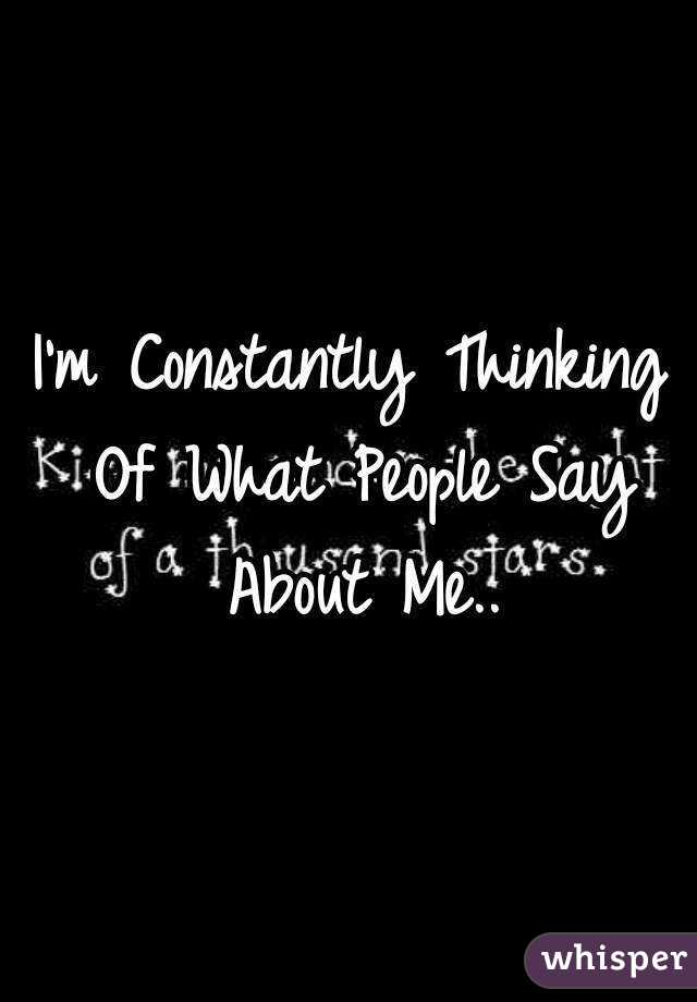 I'm Constantly Thinking Of What People Say About Me..