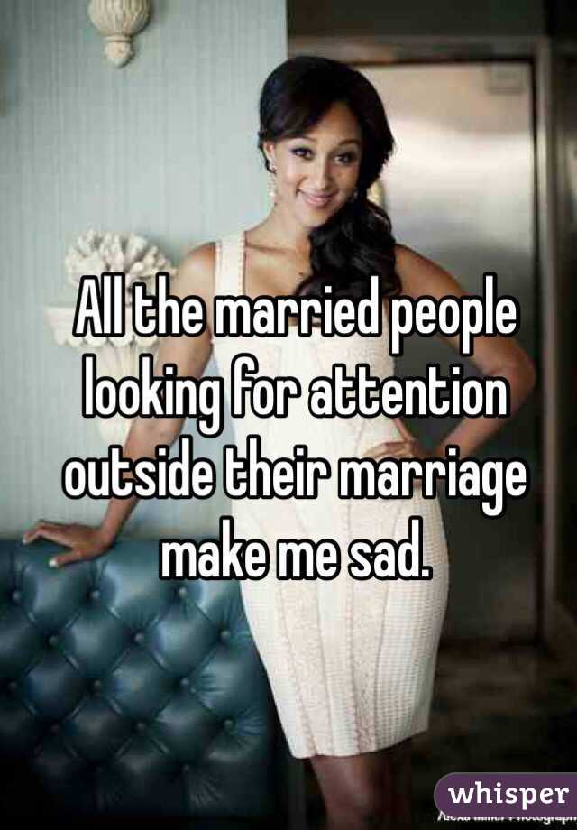 All the married people looking for attention outside their marriage make me sad.