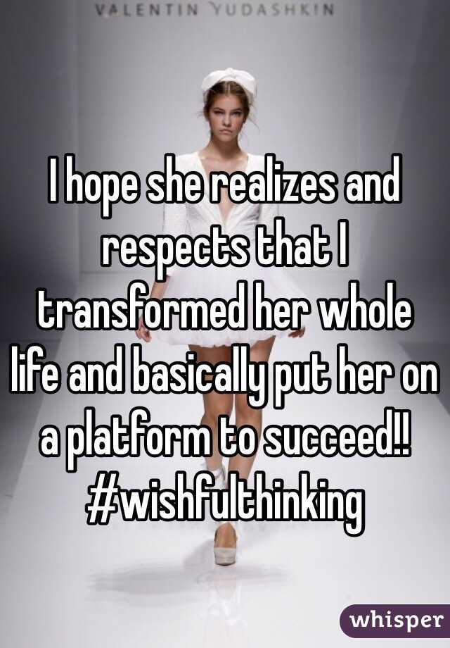 I hope she realizes and respects that I transformed her whole life and basically put her on a platform to succeed!! #wishfulthinking