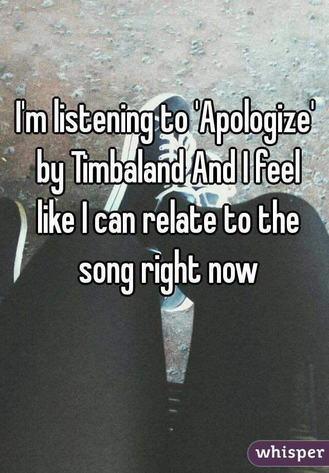 I'm listening to 'Apologize' by Timbaland And I feel like I can relate to the song right now