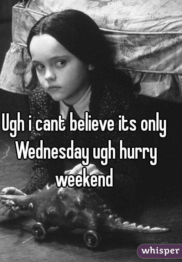 Ugh i cant believe its only Wednesday ugh hurry weekend