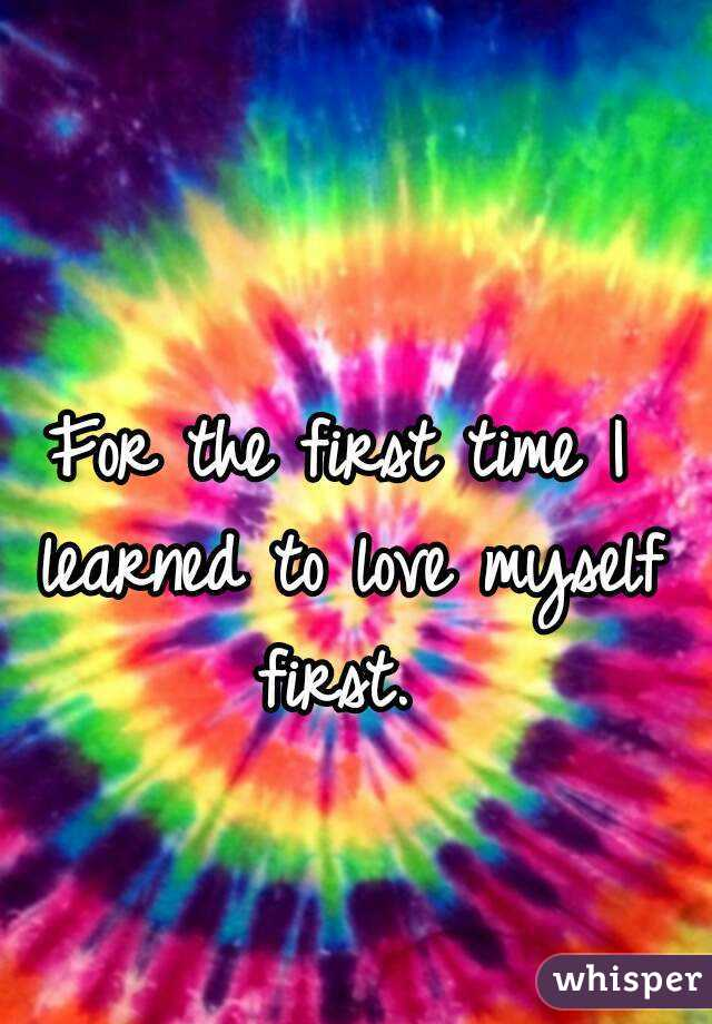 For the first time I learned to love myself first.
