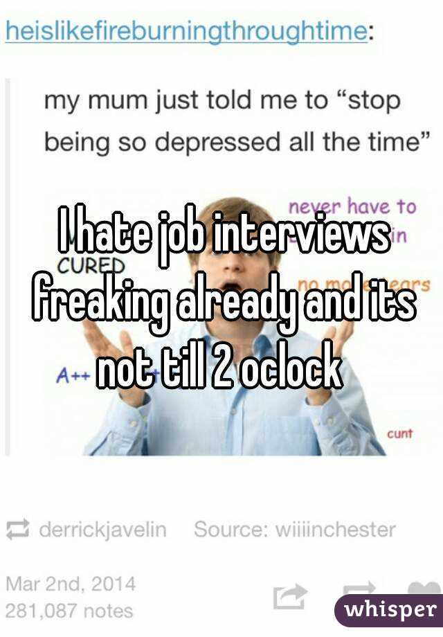 I hate job interviews freaking already and its not till 2 oclock