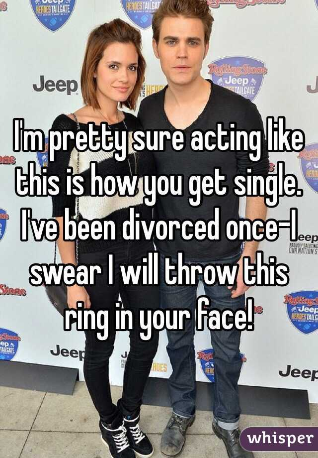 I'm pretty sure acting like this is how you get single. I've been divorced once-I swear I will throw this ring in your face!