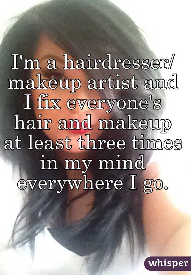 I'm a hairdresser/makeup artist and I fix everyone's hair and makeup at least three times in my mind everywhere I go.