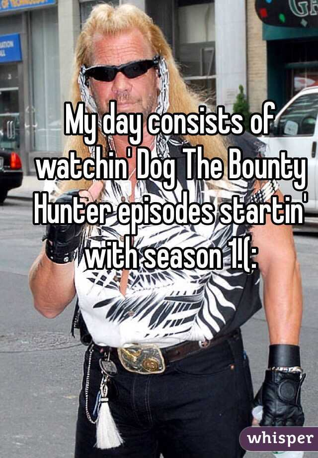My day consists of watchin' Dog The Bounty Hunter episodes startin' with season 1!(: